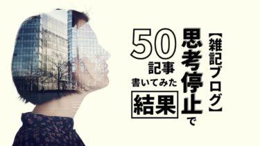【雑記ブログ】思考停止で50記事書いてみた結果
